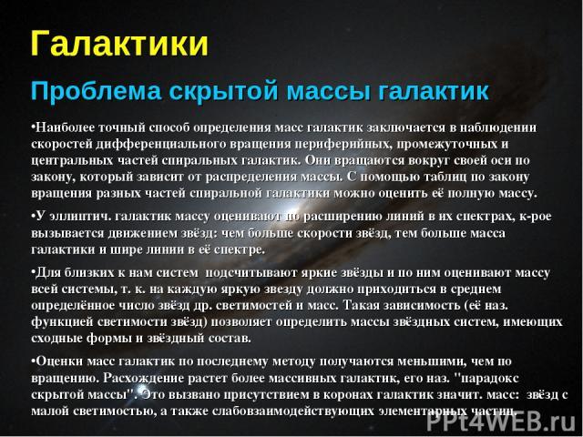 Галактики Проблема скрытой массы галактик Наиболее точный способ определения масс галактик заключается в наблюдении скоростей дифференциального вращения периферийных, промежуточных и центральных частей спиральных галактик. Они вращаются вокруг своей…
