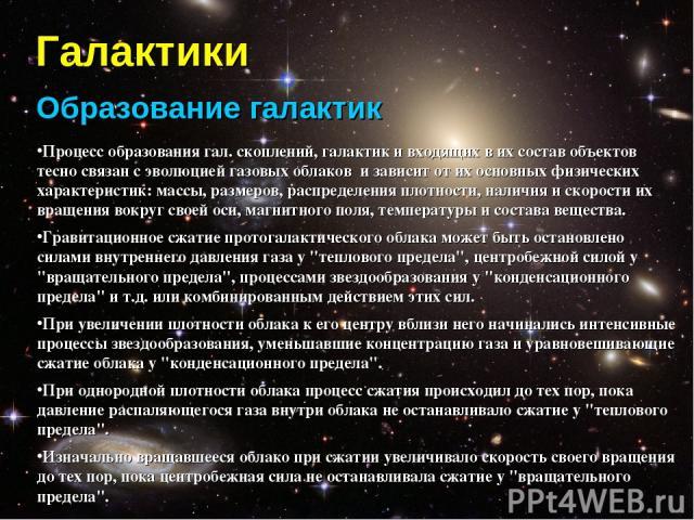Галактики Образование галактик Процесс образования гал. скоплений, галактик и входящих в их состав объектов тесно связан с эволюцией газовых облаков и зависит от их основных физических характеристик: массы, размеров, распределения плотности, наличия…