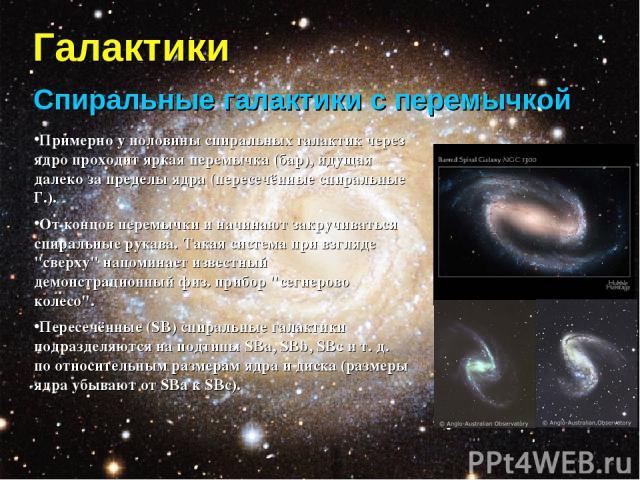 Галактики Спиральные галактики с перемычкой Примерно у половины спиральных галактик через ядро проходит яркая перемычка (бар), идущая далеко за пределы ядра (пересечённые спиральные Г.). От концов перемычки и начинают закручиваться спиральные рукава…