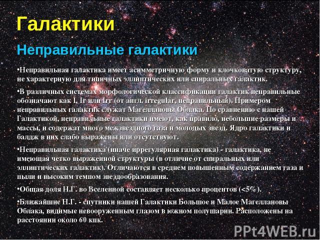 Галактики Неправильные галактики Неправильная галактика имеет асимметричную форму и клочковатую структуру, не характерную для типичных эллиптических или спиральных галактик. В различных системах морфологической классификации галактик неправильные об…