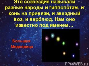 Это созвездие называли разные народы и гиппопотам, и конь на привязи, и звездный
