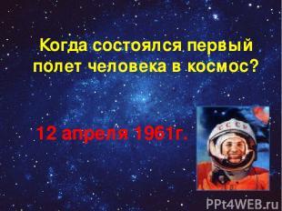 Когда состоялся первый полет человека в космос? 12 апреля 1961г.