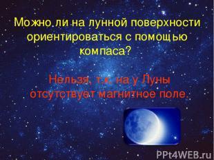 Можно ли на лунной поверхности ориентироваться с помощью компаса? Нельзя, т.к. н