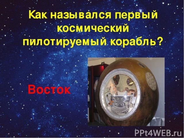 Как назывался первый космический пилотируемый корабль? Восток