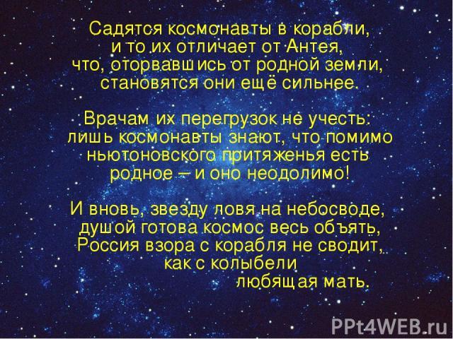 Садятся космонавты в корабли, и то их отличает от Антея, что, оторвавшись от родной земли, становятся они ещё сильнее. Врачам их перегрузок не учесть: лишь космонавты знают, что помимо ньютоновского притяженья есть родное – и оно неодолимо! И вновь,…