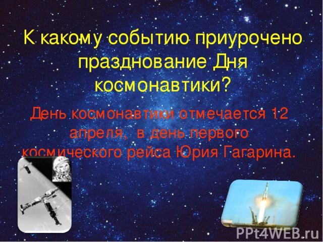 К какому событию приурочено празднование Дня космонавтики? День космонавтики отмечается 12 апреля, в день первого космического рейса Юрия Гагарина.