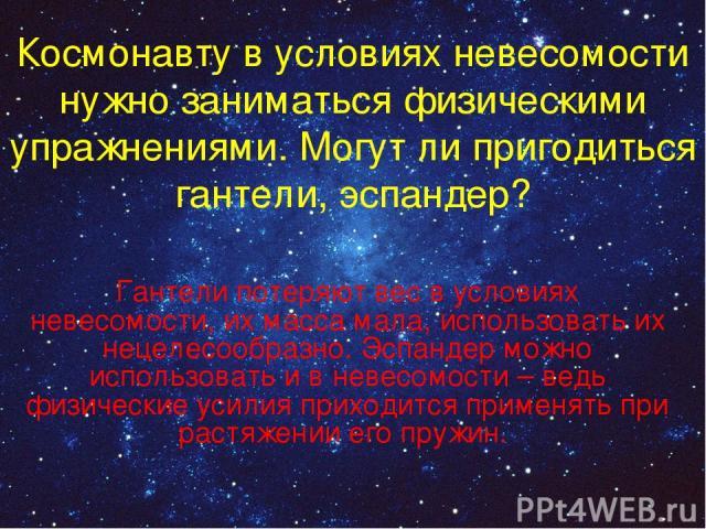Космонавту в условиях невесомости нужно заниматься физическими упражнениями. Могут ли пригодиться гантели, эспандер? Гантели потеряют вес в условиях невесомости, их масса мала, использовать их нецелесообразно. Эспандер можно использовать и в невесом…