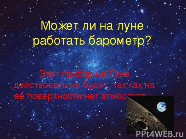 Может ли на луне работать барометр? Этот прибор на Луне действовать не будет, так как на её поверхности нет атмосферы.