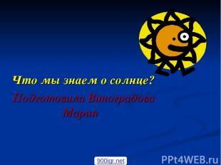Что мы знаем о солнце? Подготовила Виноградова Мария 900igr.net