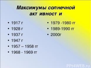 Максимумы солнечной активности 1917 г 1928 г 1937 г 1947 г 1957 – 1958 гг 1968 -