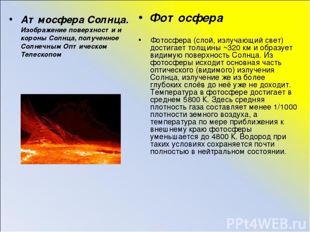 Атмосфера Солнца. Изображение поверхности и короны Солнца, полученное Солнечным Оптическом Телескопом Фотосфера Фотосфера (слой, излучающий свет) достигает толщины ~320 км и образует видимую поверхность Солнца. Из фотосферы исходит основная часть оп…