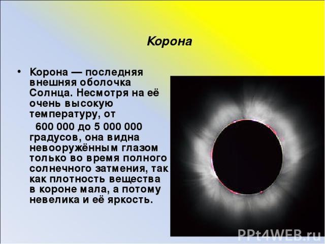 Корона Корона — последняя внешняя оболочка Солнца. Несмотря на её очень высокую температуру, от 600 000 до 5 000 000 градусов, она видна невооружённым глазом только во время полного солнечного затмения, так как плотность вещества в короне мала, а по…