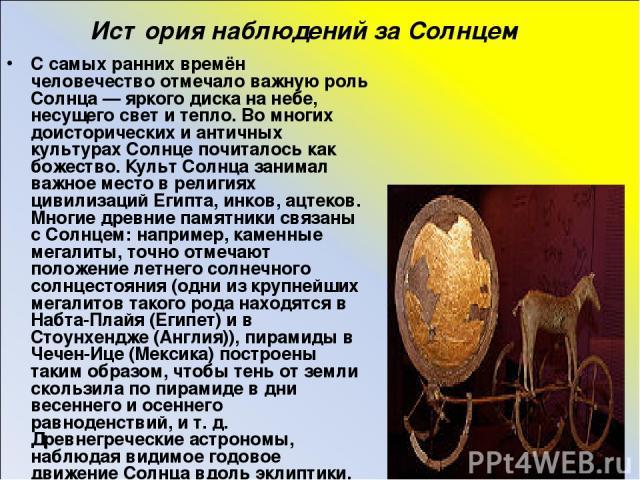 История наблюдений за Солнцем С самых ранних времён человечество отмечало важную роль Солнца — яркого диска на небе, несущего свет и тепло. Во многих доисторических и античных культурах Солнце почиталось как божество. Культ Солнца занимал важное мес…