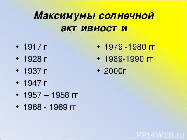 Максимумы солнечной активности 1917 г 1928 г 1937 г 1947 г 1957 – 1958 гг 1968 - 1969 гг 1979 -1980 гг 1989-1990 гг 2000г