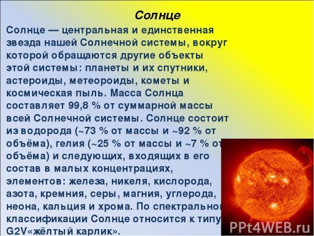 Солнце Со лнце — центральная и единственная звезда нашей Солнечной системы, вокруг которой обращаются другие объекты этой системы: планеты и их спутники, астероиды, метеороиды, кометы и космическая пыль. Масса Солнца составляет 99,8 % от суммарной м…