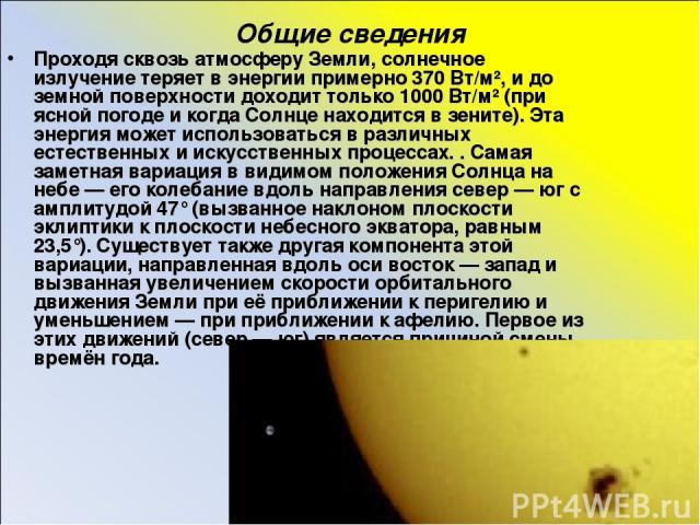 Общие сведения Проходя сквозь атмосферу Земли, солнечное излучение теряет в энергии примерно 370 Вт/м², и до земной поверхности доходит только 1000 Вт/м² (при ясной погоде и когда Солнце находится в зените). Эта энергия может использоваться в различ…