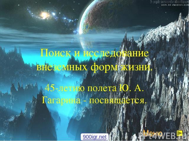 Поиск и исследование внеземных форм жизни. 45-летию полета Ю. А. Гагарина - посвящается. 900igr.net