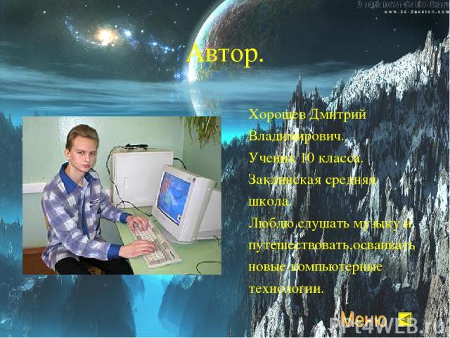 Автор. Хорошев Дмитрий Владимирович. Ученик 10 класса. Заклинская средняя школа. Люблю слушать музыку и путешествовать,осваивать новые компьютерные технологии.