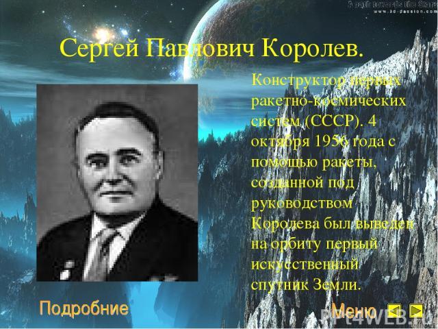 Сергей Павлович Королев. Конструктор первых ракетно-космических систем (СССР). 4 октября 1956 года с помощью ракеты, созданной под руководством Королева был выведен на орбиту первый искусственный спутник Земли.