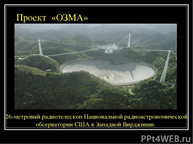 Проект «ОЗМА» 26-метровый радиотелескоп Национальной радиоастрономической обсерватории США в Западной Вирджинии.