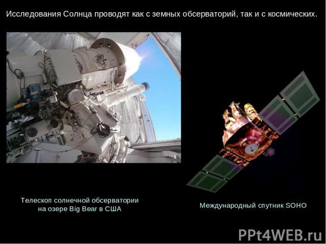 ИсследованияСолнцапроводяткаксземныхобсерваторий, такискосмических. Телескопсолнечнойобсерватории наозереBig Bear вСША МеждународныйспутникSOHO