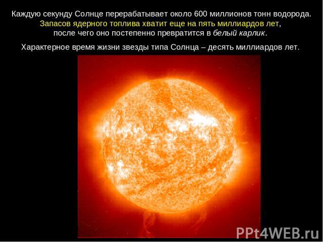 Каждую секунду Солнце перерабатывает около 600миллионов тонн водорода. Запасов ядерного топлива хватит еще на пять миллиардов лет, после чего оно постепенно превратится в белый карлик. ХарактерноевремяжизнизвездытипаСолнца–десятьмиллиардовлет.