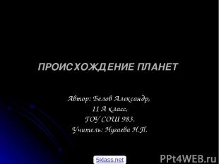 ПРОИСХОЖДЕНИЕПЛАНЕТ Автор: Белов Александр, 11 А класс, ГОУ СОШ 983. Учитель: Н