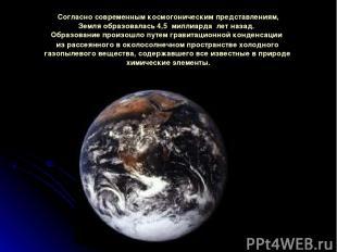 Согласносовременнымкосмогоническимпредставлениям, Земляобразовалась 4,5 мил