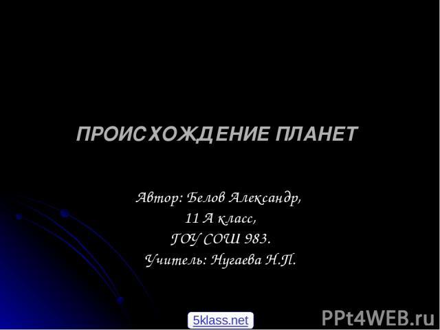 ПРОИСХОЖДЕНИЕПЛАНЕТ Автор: Белов Александр, 11 А класс, ГОУ СОШ 983. Учитель: Нугаева Н.П. 5klass.net