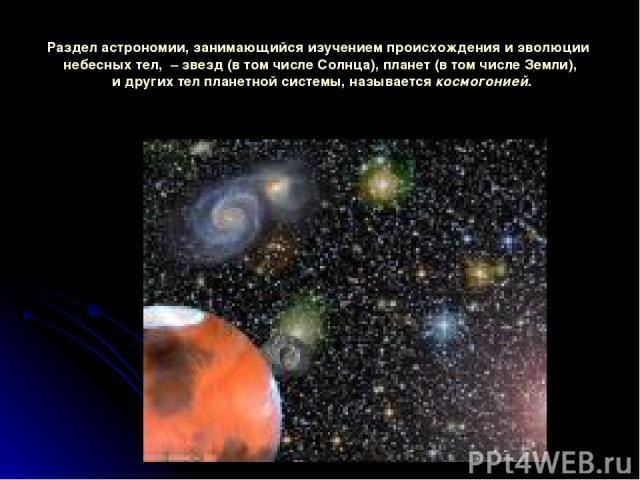 Разделастрономии, занимающийсяизучениемпроисхожденияиэволюции небесныхтел,–звезд(втомчислеСолнца), планет(втомчислеЗемли), идругихтелпланетнойсистемы, называетсякосмогонией.