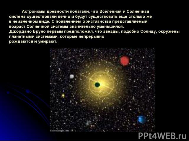 Астрономыдревностиполагали, чтоВселеннаяиСолнечная системасуществовали вечноибудутсуществоватьещестолькоже внеизменномвиде. Споявлением христианствапредставляемый возрастСолнечнойсистемызначительноуменьшился. ДжорданоБруноп…