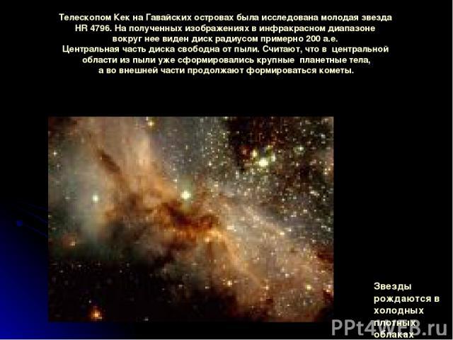 ТелескопомКекнаГавайскихостровахбылаисследованамолодаязвезда HR 4796. Наполученныхизображенияхвинфракрасномдиапазоне вокругнеевидендиск радиусомпримерно200 а.е. Центральнаячастьдискасвободнаотпыли. Считают, чтов центрально…