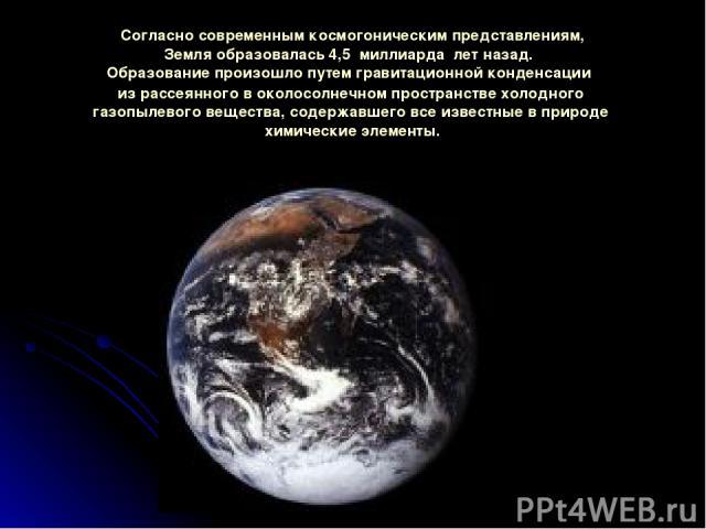 Согласносовременнымкосмогоническимпредставлениям, Земляобразовалась 4,5 миллиарда летназад. Образованиепроизошлопутемгравитационнойконденсации израссеянного воколосолнечномпространствехолодного газопылевоговещества, содержавшего…