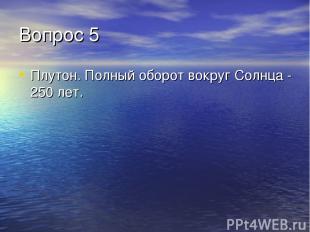 Вопрос 5 Плутон. Полный оборот вокруг Солнца - 250 лет.