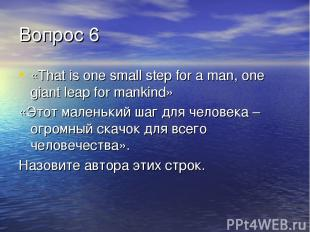 Вопрос 6 «That is one small step for a man, one giant leap for mankind» «Этот ма