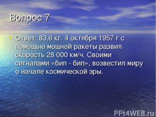 Вопрос 7 Ответ: 83,6 кг. 4 октября 1957 г с помощью мощной ракеты развил скорост