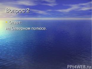 Вопрос 2 Ответ: на Северном полюсе.