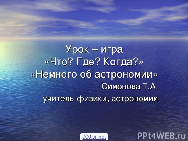Урок – игра «Что? Где? Когда?» «Немного об астрономии» Симонова Т.А. учитель физики, астрономии 900igr.net