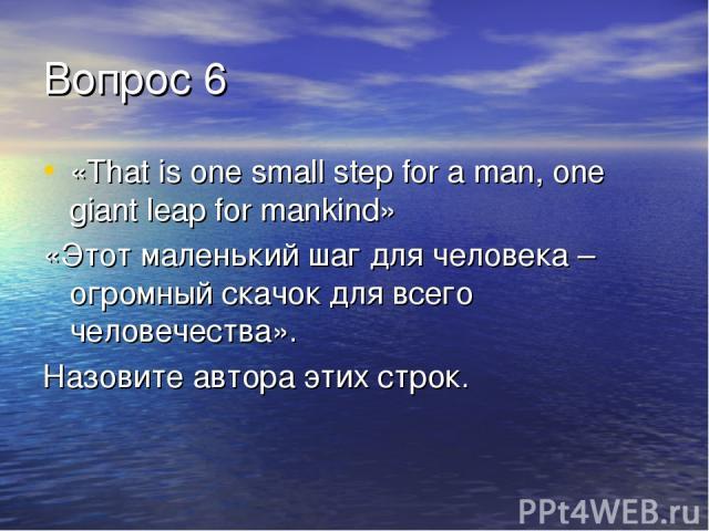 Вопрос 6 «That is one small step for a man, one giant leap for mankind» «Этот маленький шаг для человека – огромный скачок для всего человечества». Назовите автора этих строк.