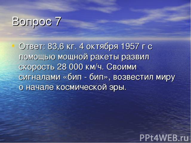 Вопрос 7 Ответ: 83,6 кг. 4 октября 1957 г с помощью мощной ракеты развил скорость 28000 км/ч. Своими сигналами «бип - бип», возвестил миру о начале космической эры.