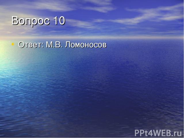 Вопрос 10 Ответ: М.В. Ломоносов