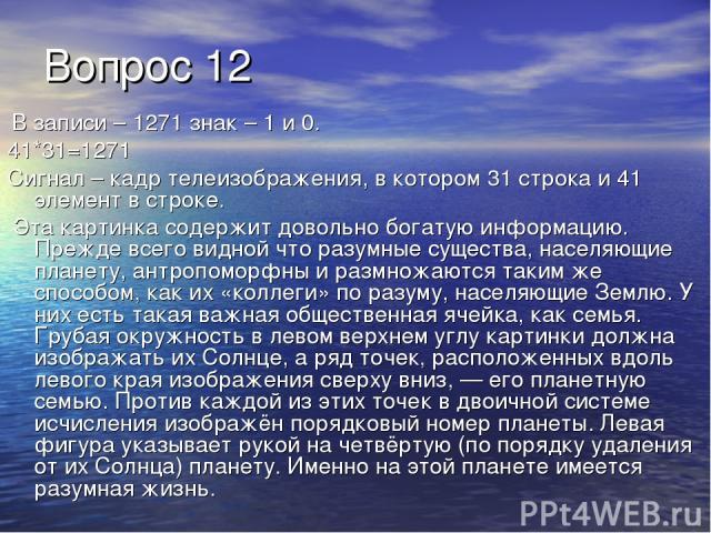 Вопрос 12 В записи – 1271 знак – 1 и 0. 41*31=1271 Сигнал – кадр телеизображения, в котором 31 строка и 41 элемент в строке. Эта картинка содержит довольно богатую информацию. Прежде всего видной что разумные существа, населяющие планету, антропомор…