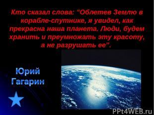 """Кто сказал слова: """"Облетев Землю в корабле-спутнике, я увидел, как прекрасна наш"""