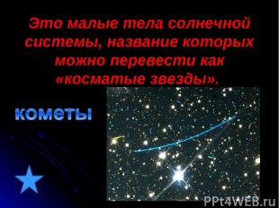 Это малые тела солнечной системы, название которых можно перевести как «косматые