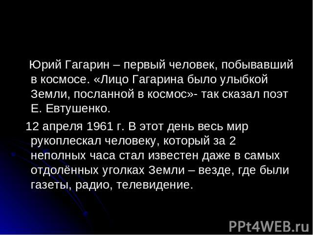 Юрий Гагарин – первый человек, побывавший в космосе. «Лицо Гагарина было улыбкой Земли, посланной в космос»- так сказал поэт Е. Евтушенко. 12 апреля 1961 г. В этот день весь мир рукоплескал человеку, который за 2 неполных часа стал известен даже в с…