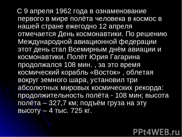 С 9 апреля 1962 года в ознаменование первого в мире полёта человека в космос в нашей стране ежегодно 12 апреля отмечается День космонавтики. По решению Международной авиационной федерации этот день стал Всемирным днём авиации и космонавтики. Полёт Ю…