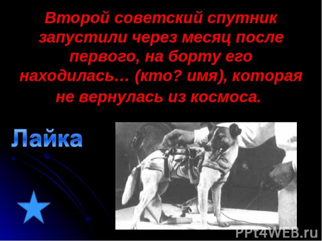 Второй советский спутник запустили через месяц после первого, на борту его находилась… (кто? имя), которая не вернулась из космоса.
