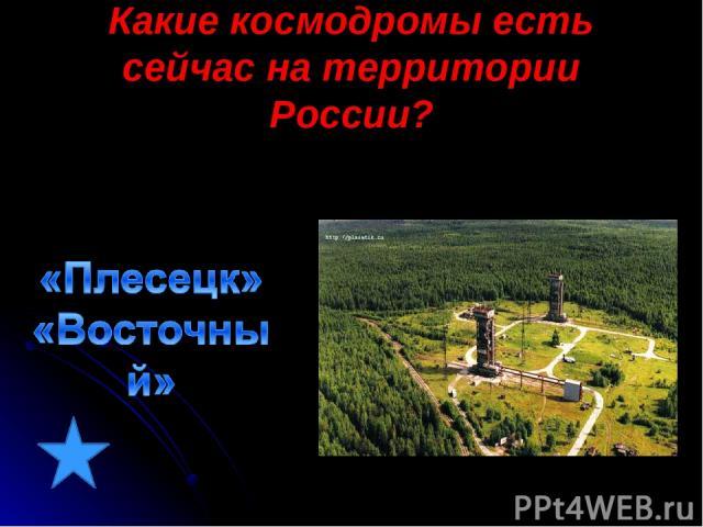 Какие космодромы есть сейчас на территории России?