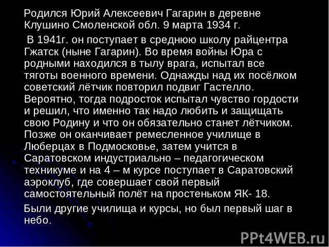 Родился Юрий Алексеевич Гагарин в деревне Клушино Смоленской обл. 9 марта 1934 г. В 1941г. он поступает в среднюю школу райцентра Гжатск (ныне Гагарин). Во время войны Юра с родными находился в тылу врага, испытал все тяготы военного времени. Однажд…