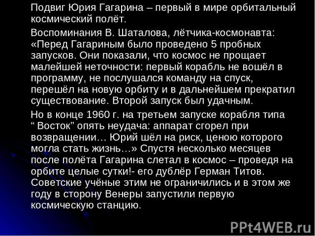Подвиг Юрия Гагарина – первый в мире орбитальный космический полёт. Воспоминания В. Шаталова, лётчика-космонавта: «Перед Гагариным было проведено 5 пробных запусков. Они показали, что космос не прощает малейшей неточности: первый корабль не вошёл в …